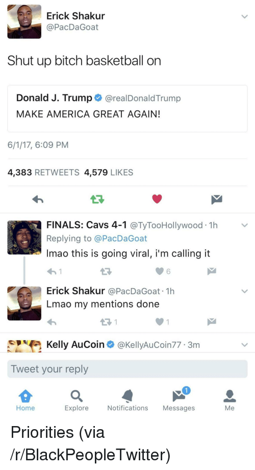 America, Basketball, and Bitch: Erick Shakur  @PacDaGoat  Shut up bitch basketball on  Donald J. Trump@realDonaldTrump  MAKE AMERICA GREAT AGAIN  6/1/17, 6:09 PM  4,383 RETWEETS 4,579 LIKES  LF  FINALS: Cavs 4-1 @TyTooHollywood 1h>v  Replying to @PacDaGoat  Imao this is going viral, i'm calling it  わ!  Erick Shakur @PacDaGoat 1h  Lmao my mentions done  6  Kelly AuCoin @KellyAuCoin77 3m  Tweet your reply  Home  Explore  Notifications Messages  Me <p>Priorities (via /r/BlackPeopleTwitter)</p>
