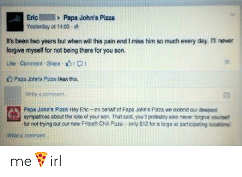 Papa Johns Pizza, Pizza, and Papa Johns: EricPape John's Pizza  Yesterday at 14:03  It's been two years but when will this pain end I miss him so much every day I never  forgive myself for not being there for you son.  uke Comment Share bip  b Papa John's Pzza Ikes this.  Write a comment  Papa John's Pizza Hey Erc-on behalt of Papa lohn's Pizza we axtends our deepest  for not trying out our new Fritos8 Chil Pizza only $12 for a large at aarticipating locations  sympathies about the loss of your son. That said, you'l probably aiso never torgive yourset  Wrile a commost me🍕irl
