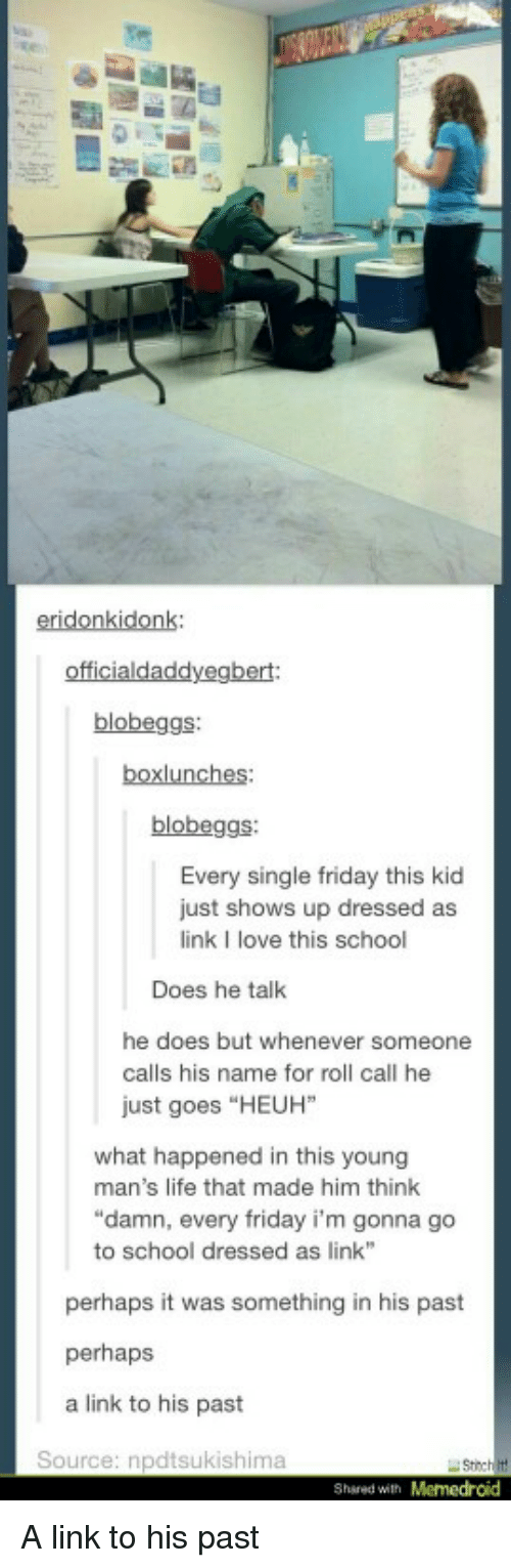 """Memedroid: eridonkidonk:  blobeggs  blobeggs  Every single friday this kid  just shows up dressed as  link I love this school  Does he talk  he does but whenever someone  calls his name for roll call he  just goes """"HEUH""""  what happened in this young  man's life that made him think  """"damn, every friday i'm gonna go  to school dressed as link  perhaps it was something in his past  perhaps  a link to his past  Source: npdtsukishima  Shsred with Memedroid A link to his past"""