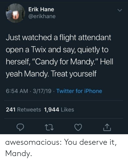 "Candy, Iphone, and Tumblr: Erik Hane  @erikhane  Just watched a flight attendant  open a Twix and say, quietly to  herself, ""Candy for Mandy."" Hell  yeah Mandy. Treat yourself  6:54 AM 3/17/19 Twitter for iPhone  241 Retweets 1,944 Likes awesomacious:  You deserve it, Mandy."