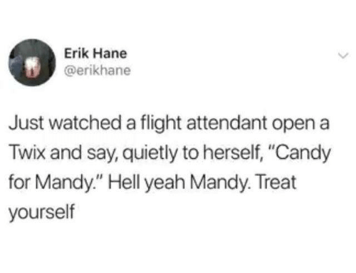 """Candy, Dank, and Yeah: Erik Hane  @erikhane  Just watched a flight attendant open a  Twix and say, quietly to herself, """"Candy  for Mandy."""" Hell yeah Mandy. Treat  yourself"""
