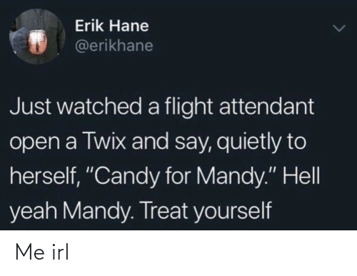 "Herself: Erik Hane  @erikhane  Just watched a flight attendant  open a Twix and say, quietly to  herself, ""Candy for Mandy."" Hell  yeah Mandy. Treat yourself Me irl"