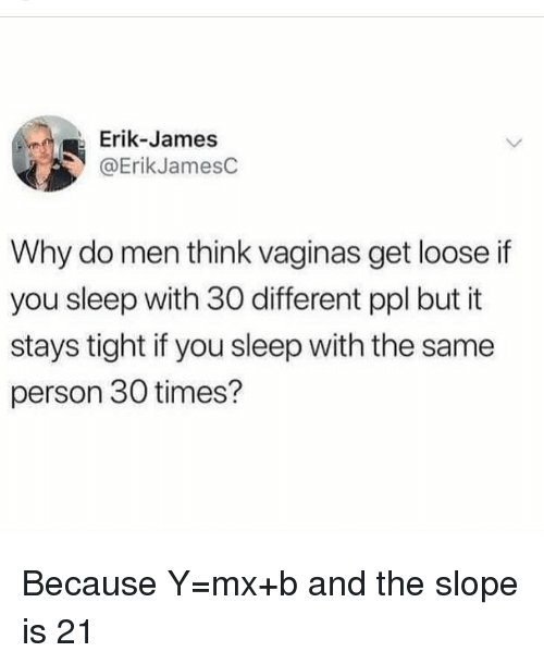 Funny, Sleep, and James: Erik-James  @ErikJamesC  Why do men think vaginas get loose if  you sleep with 30 different ppl but it  stays tight if you sleep with the same  person 30 times? Because Y=mx+b and the slope is 21