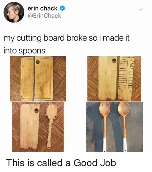 Chack: erin chack <  @ErinChack  my cutting board broke so i made it  into spoons This is called a Good Job
