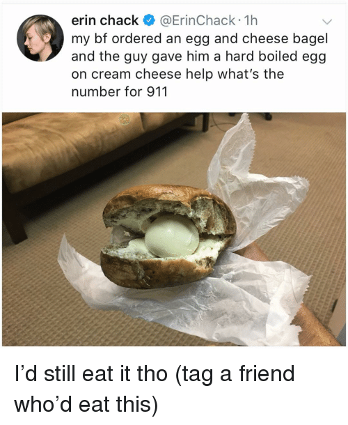 Chack: erin chack @ErinChack 1h  my bf ordered an egg and cheese bagel  and the guy gave him a hard boiled egg  on cream cheese help what's the  number for 911 I'd still eat it tho (tag a friend who'd eat this)