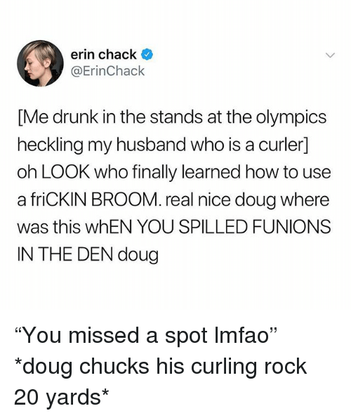 """Chack: erin chack  @ErinChack  [Me drunk in the stands at the olympics  heckling my husband who is a curler]  oh LOOK who finally learned how to use  a friCKIN BROOM. real nice doug where  was this whEN YOU SPILLED FUNIONS  IN THE DEN doug """"You missed a spot lmfao"""" *doug chucks his curling rock 20 yards*"""