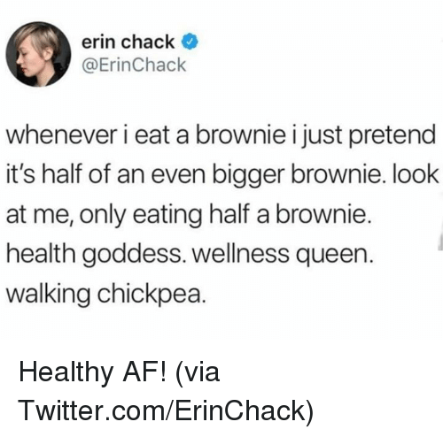 Chack: erin chack *  @ErinChack  whenever i eat a brownie i just pretend  it's half of an even bigger brownie. look  at me, only eating half a brownie.  health goddess. wellness queen.  walking chickpea. Healthy AF!  (via Twitter.com/ErinChack)