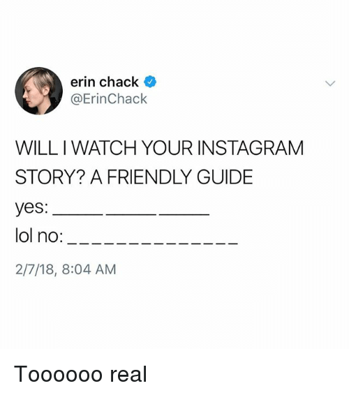Chack: erin chack  @ErinChack  WILL I WATCH YOUR INSTAGRAM  STORY? A FRIENDLY GUIDE  yes:  lol no:____--  2/7/18, 8:04 AM Toooooo real