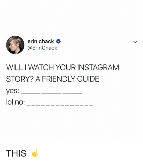 Chack: erin chack  @ErinChack  WILL I WATCH YOUR INSTAGRAM  STORY? A FRIENDLY GUIDE  yes:  lol no:- THIS ☝️