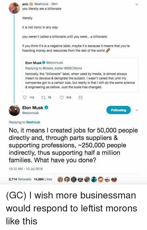 """hoarding: erin@eehouls 36m  you literally are a billionaire  literally  it is not ironic in any way  you weren't called a billionaire until you were... a billionaire  if you think it's is a negative label, maybe it's because it means that you're  hoarding money and resources from the rest of the world  Elon Musk Celonmusk  Replying to @blake kistler @BBCWorld  Ironically, the """"billionaire"""" label, when used by media, is almost always  meant to devalue & denigrate the subject. I wasn't called that until my  companies got to a certain size, but reality is that I still do the same science  & engineering as before. Just the scale has changed.  113 t 913  Elon Musk  @elonmusk  Replying to Geehouls  No, it means l created jobs for 50,000 people  directly and, through parts suppliers &  supporting professions, 250,000 people  indirectly, thus supporting half a million  families. What have you done?  10:12 AM-10 Jul 2018  2,714 Retweets 14,864 Likes (GC) I wish more businessman would respond to leftist morons like this"""