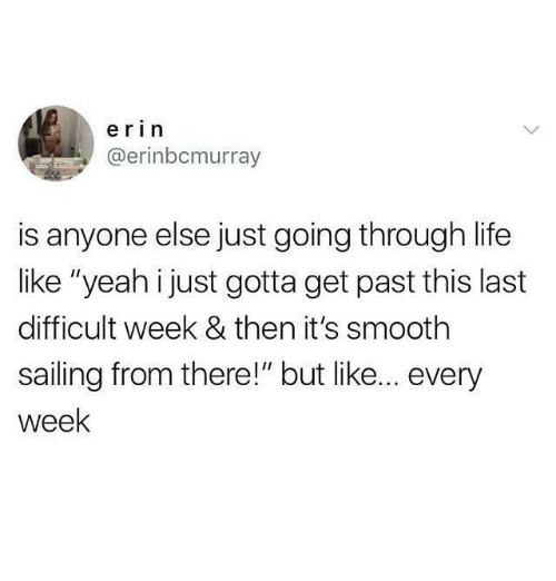 """sailing: erin  @erinbcmurray  is anyone else just going through life  like """"yeah i just gotta get past this last  difficult week & then it's smooth  sailing from there!"""" but like... every  week"""