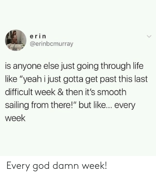 """sailing: erin  @erinbcmurray  is anyone else just going through life  like """"yeah i just gotta get past this last  difficult week & then it's smooth  sailing from there!"""" but like... every  week Every god damn week!"""