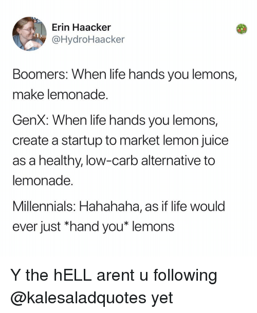 Juice, Life, and Memes: Erin Haacker  @HydroHaacker  Boomers: When life hands you lemons,  make lemonade  GenX: When life hands you lemons,  create a startup to market lemon juice  as a healthy, low-carb alternative to  lemonade  Millennials: Hahahaha, as if life woulc  ever just *hand you* lemons Y the hELL arent u following @kalesaladquotes yet