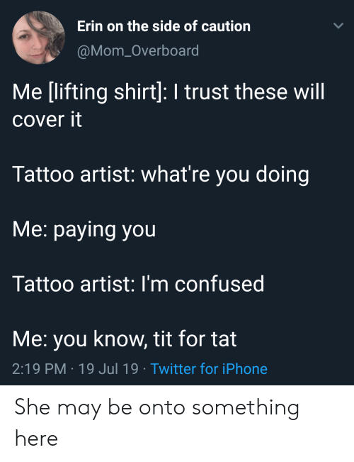 Confused, Iphone, and Twitter: Erin on the side of caution  LL  @Mom_Overboard  Me [lifting shirt]: I trust these will  cover it  Tattoo artist: what're you doing  Me: paying you  Tattoo artist: I'm confused  Me: you know, tit for tat  2:19 PM 19 Jul 19 Twitter for iPhone She may be onto something here