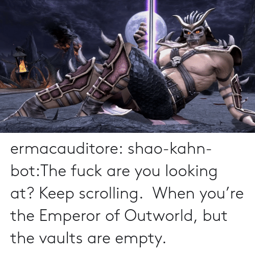 emperor: ermacauditore:  shao-kahn-bot:The fuck are you looking at? Keep scrolling. When you're the Emperor of Outworld, but the vaults are empty.