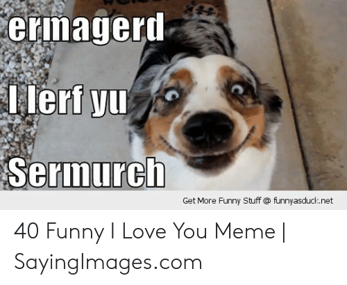 Funny, Love, and Meme: ermageri  Ieri yu  Sermurcht  Get More Funny Stuff @ funnyasduck.net 40 Funny I Love You Meme | SayingImages.com