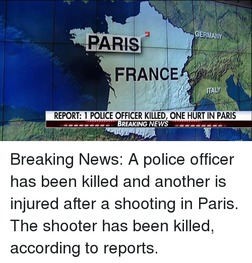 Memes, News, and Police: ERMANY  FRANCE  ITALY  REPORT: 1 POLICE OFFICER KILLED, ONE HURT IN PARIS  BREAKING NEWS Breaking News: A police officer has been killed and another is injured after a shooting in Paris. The shooter has been killed, according to reports.