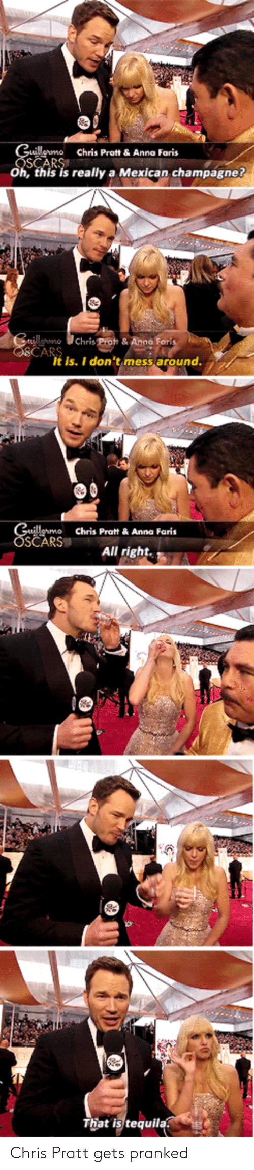 fon: ermo Chris Prot &Anna Faris  Oh, this is really a Mexican champagne?  own  Chris Poh & Anna Fon  It is. I don'timess around.  Chris Pratt&Anna Faris  SČARS  All rightA  That is tequila Chris Pratt gets pranked