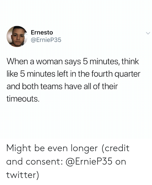 Twitter, Think, and Woman: Ernesto  @ErnieP35  When a woman says 5 minutes, think  like 5 minutes left in the fourth quarter  and both teams have all of their  timeouts. Might be even longer (credit and consent: @ErnieP35 on twitter)