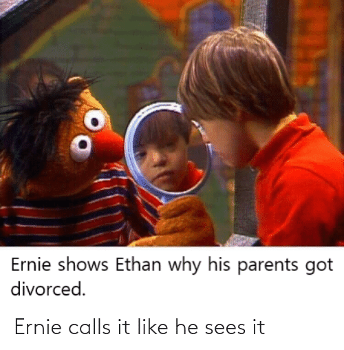 Sees: Ernie calls it like he sees it
