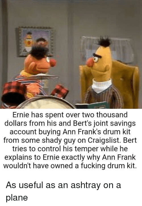 Craigslist, Fucking, and Control: Ernie has spent over two thousand  dollars from his and Bert's joint savings  account buying Ann Frank's drum kit  from some shady guy on Craigslist. Bert  tries to control his temper while he  explains to Ernie exactly why Ann Frank  wouldn't have owned a fucking drum kit. As useful as an ashtray on a plane