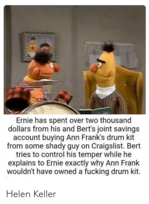 Tries: Ernie has spent over two thousand  dollars from his and Bert's joint savings  account buying Ann Frank's drum kit  from some shady guy on Craigslist. Bert  tries to control his temper while he  explains to Ernie exactly why Ann Frank  wouldn't have owned a fucking drum kit. Helen Keller