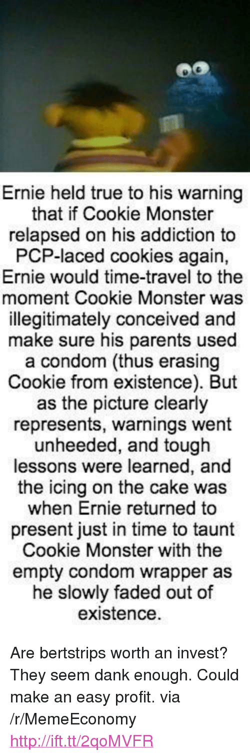 """Condom, Cookie Monster, and Cookies: Ernie held true to his warning  that if Cookie Monster  relapsed on his addiction to  PCP-laced cookies again,  Ernie would time-travel to the  moment Cookie Monster was  illegitimately conceived and  make sure his parents used  a condom (thus erasing  Cookie from existence). But  as the picture clearly  represents, warnings went  unheeded, and tough  lessons were learned, a  the icing on the cake was  when Ernie returned to  present just in time to taunt  Cookie Monster with the  empty condom wrapper as  he slowly faded out of  existence <p>Are bertstrips worth an invest? They seem dank enough. Could make an easy profit. via /r/MemeEconomy <a href=""""http://ift.tt/2qoMVFR"""">http://ift.tt/2qoMVFR</a></p>"""