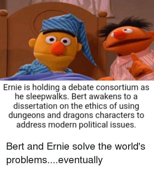 Dissertation On: Ernie is holding a debate consortium as  he sleepwalks. Bert awakens to a  dissertation on the ethics of using  dungeons and dragons characters to  address modern political issues.