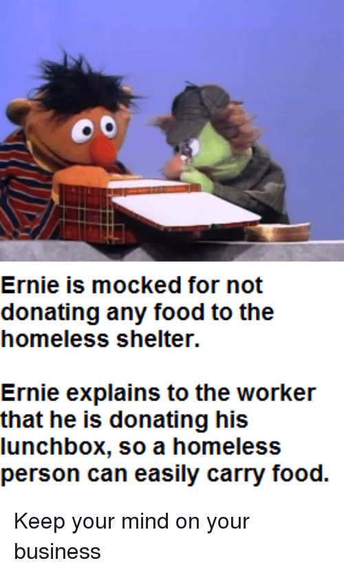 Food, Homeless, and Business: Ernie is mocked for not  donating any food to the  homeless shelter  Ernie explains to the worker  that he is donating his  lunchbox, so a homeless Keep your mind on your business