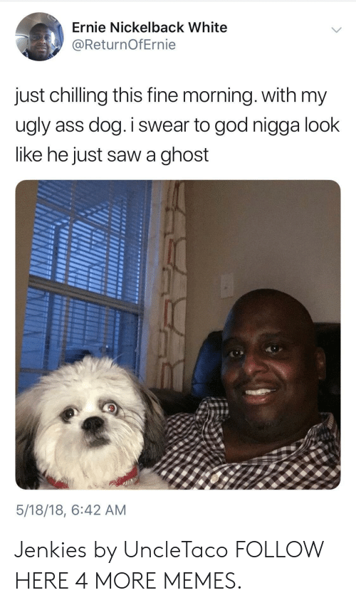 Nickelback: Ernie Nickelback White  @ReturnOfErnie  just chilling this fine morning. with my  ugly ass dog. i swear to god nigga look  like he just saw a ghost  5/18/18, 6:42 AM Jenkies by UncleTaco FOLLOW HERE 4 MORE MEMES.