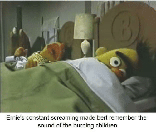 Children, Sound, and Remember: Ernie's constant screaming made bert remember the  sound of the burning children