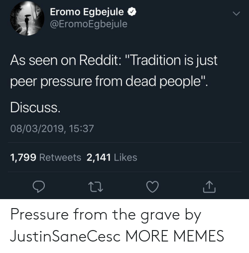 "peer: Eromo Egbejule Q  EromoEgbejule  As seen on Reddit: ""Tradition is just  peer pressure from dead people  Discuss  08/03/2019, 15:37  1,799 Retweets 2,141 Like:s Pressure from the grave by JustinSaneCesc MORE MEMES"
