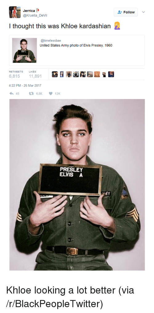 Blackpeopletwitter, Khloe Kardashian, and Devil: errica  @Kruella_DeVil  Follow  v  I thought this was Khloe kardashian  @timelessbae  United States Army photo of Elvis Presley, 1960  RETWEETS LIKES  窈  圈鹵霳园  6,815 11,891  4:22 PM-26 Mar 2017  わ45 6.8K  12K  PRESLEY  ELVIS A  MY <p>Khloe looking a lot better (via /r/BlackPeopleTwitter)</p>