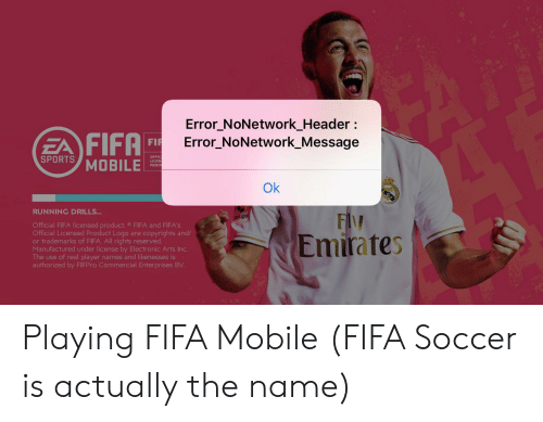 Fifa, Soccer, and Sports: Error_NoNetwork_Header  FIFA  EA  SPORTS MOBILE  Error_NoNetwork_Message  FIR  OFFIC  PROD  Ok  RUNNING DRILLS...  FIM  Lotiga  Official FIFA licensed product. FIFA and FIFA'S  Official Licensed Product Logo are copyrights and/  or trademarks of FIFA. All rights reserved.  Manufactured under license by Electronic Arts Inc.  The use of real player names and likenesses is  authorized by FIEPRO Commercial Enterprises BV  Emirates Playing FIFA Mobile (FIFA Soccer is actually the name)