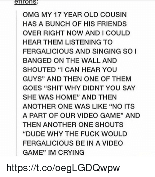 """Another One, Crying, and Dude: errrons.  OMG MY 17 YEAR OLD COUSIN  HAS A BUNCH OF HIS FRIENDS  OVER RIGHT NOW AND I COULD  HEAR THEM LISTENING TO  FERGALICIOUS AND SINGING SO I  BANGED ON THE WALL AND  SHOUTED """"I CAN HEAR YOU  GUYS"""" AND THEN ONE OF THEM  GOES """"SHIT WHY DIDNT YOU SAY  SHE WAS HOME"""" AND THEN  ANOTHER ONE WAS LIKE """"NO ITS  A PART OF OUR VIDEO GAME"""" AND  THEN ANOTHER ONE SHOUTS  """"DUDE WHY THE FUCK WOULD  FERGALICIOUS BE IN A VIDEO  GAME"""" IM CRYING https://t.co/oegLGDQwpw"""