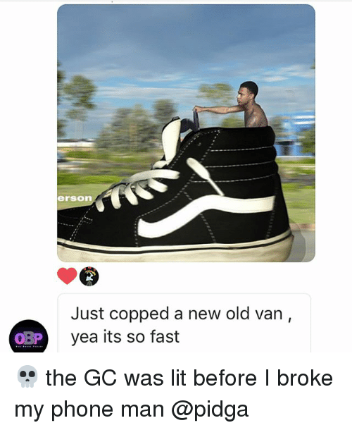 Lit, Memes, and Phone: erson  Just copped a new old van,  yea its so fast  BP y 💀 the GC was lit before I broke my phone man @pidga