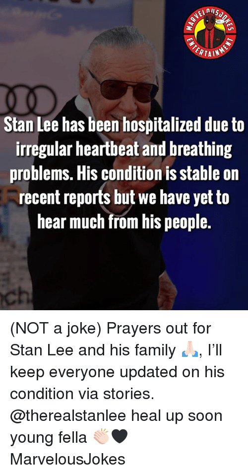 Family, Memes, and Soon...: ERTAIN  Stan Lee has been hospitalized due to  irregular heartheat and breathing  problems. His condition is stable on  recent reports but we have yet to  hear much from his people.  ch (NOT a joke) Prayers out for Stan Lee and his family 🙏🏻, I'll keep everyone updated on his condition via stories. @therealstanlee heal up soon young fella 👏🏻🖤 MarvelousJokes