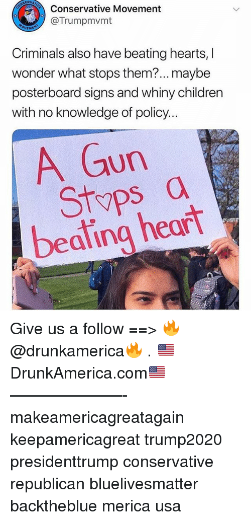 Children, Memes, and Heart: ERVAZ  Conservative Movement  @Trumpmvmt  OVEME  Criminals also have beating hearts, I  wonder what stops them?... maybe  posterboard signs and whiny children  with no knowledge of policy.  A Gun  Styps a  beating heart Give us a follow ==> 🔥@drunkamerica🔥 . 🇺🇸DrunkAmerica.com🇺🇸 ———————- makeamericagreatagain keepamericagreat trump2020 presidenttrump conservative republican bluelivesmatter backtheblue merica usa