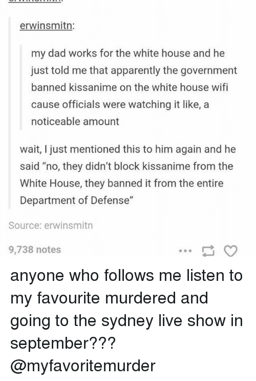 "Apparently, Dad, and Ironic: erwinsmitn  my dad works for the white house and he  just told me that apparently the government  banned kissanime on the white house wifi  cause officials were watching it like, a  noticeable amount  wait, I just mentioned this to him again and he  said ""no, they didn't block kissanime from the  White House, they banned it from the entire  Department of Defense""  Source: erwinsmitn  9,738 notes anyone who follows me listen to my favourite murdered and going to the sydney live show in september??? @myfavoritemurder"