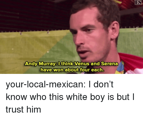 Target, Tumblr, and Blog: ES  Andy Murray8 Ithink Venus and Serena  have won about four each your-local-mexican: I don't know who this white boy is but I trust him