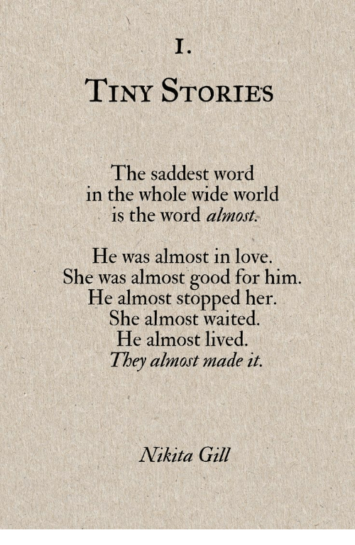 is-the-word: es  I.  TINY STORIES  The saddest word  in the whole wide world  is the word ahnat  He was almost in love.  She was almost good for him.  He almost stopped her  She almost waited.  He almost lived  They almost made it.  Nikita Gill