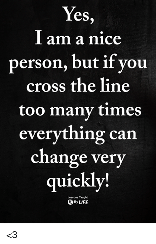Memes, Cross, and Change: eS  l am a nice  person, but if you  cross the line  too many times  everything can  change ver  quickly!  Lessons Taught  ByLIFE <3