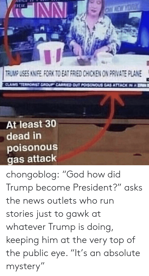 """God, News, and Run: es  RUMP USES KINIFE FORK TO EAT FRIED CHICKEN ON PRIVATE PLANE  At least 30  dead in  poisonous  gas attack chongoblog:  """"God how did Trump become President?"""" asks the news outlets who run stories just to gawk at whatever Trump is doing, keeping him at the very top of the public eye. """"It's an absolute mystery"""""""