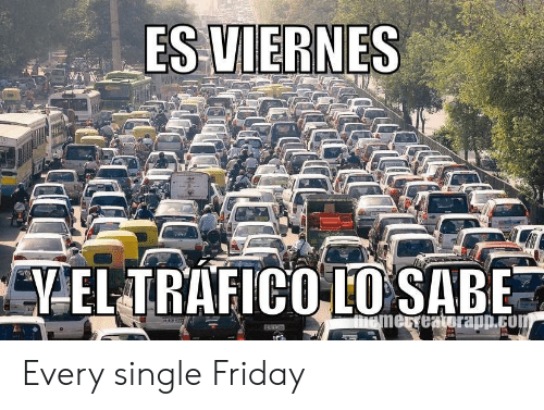 Friday, Single, and Com: ES VIERNES  ed  VEL TRAFICO LO SABE  memerreatorapp.com Every single Friday