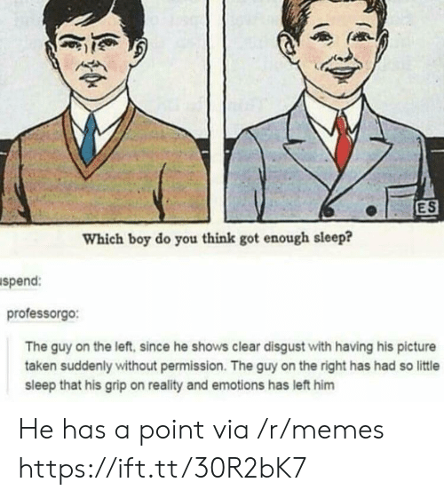 Memes, Taken, and Reality: ES  Which boy do you think got enough sleep?  spend:  professorgo:  The guy on the left, since he shows clear disgust with having his picture  taken suddenly without permission. The guy on the right has had so little  sleep that his grip on reality and emotions has left him He has a point via /r/memes https://ift.tt/30R2bK7