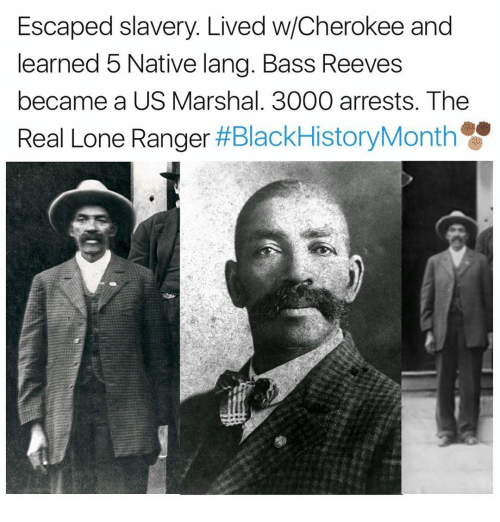 Memes, 🤖, and Ranger: Escaped slavery. Lived w/Cherokee and  learned 5 Native lang. Bass Reeves  became a US Marshal. 3000 arrests. The  Real Lone Ranger