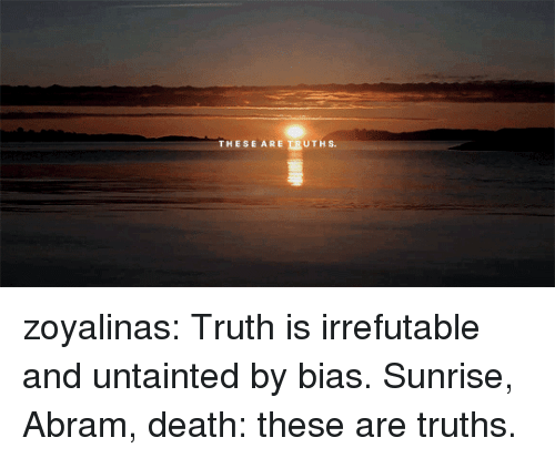 bias: ESE AREERUTHS. zoyalinas: Truth is irrefutable and untainted by bias. Sunrise, Abram, death: these are truths.