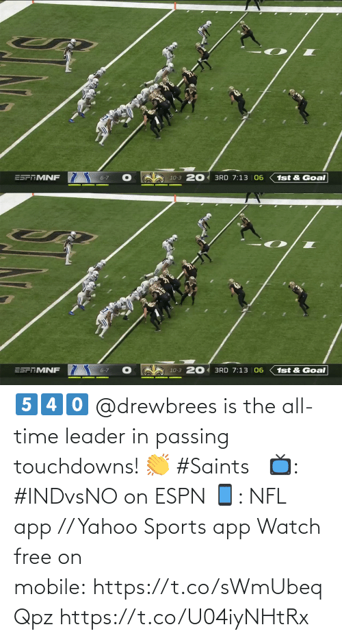 leader: ESFTMNF 7  10-3 20 3RD 7:13 06  6-7  1st & Goal   20 3RD 7:13 | 06  ESPTMNF  6-7  1st & Goal  10-3 5️⃣4️⃣0️⃣  @drewbrees is the all-time leader in passing touchdowns! 👏 #Saints  📺: #INDvsNOon ESPN 📱: NFL app // Yahoo Sports app Watch free on mobile:https://t.co/sWmUbeqQpz https://t.co/U04iyNHtRx