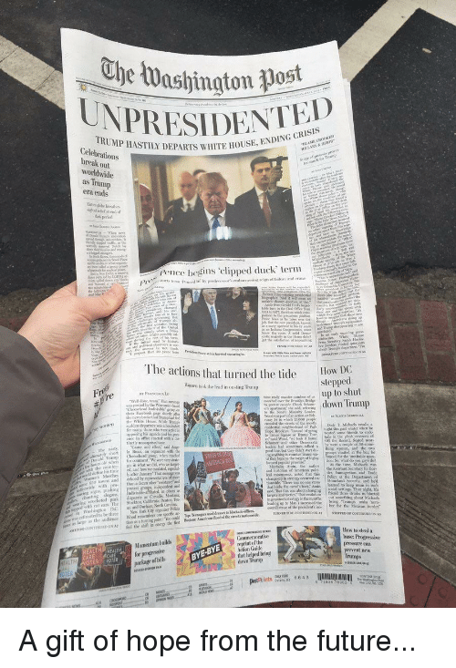 """Future, News, and Politics: ESIDENTED  TRUMP HASTILY DEPARTS WHITE HOUSE  Celebrations  break out  worldwide  as  era ends  pence begins 'clipped duck term  The actions that turned the tide  How DC  ltopred  Women took the lead in ousting Trump  up to shut  todsdte udown Trump  e  ad Wood, """"we took it bometails in the plh eirons of  that heke the camel's hack, Arain ared to keep mum in suclh  in grassroots stranegy in the moothsout sonething aboot Michacls  n Washington D.c.as; and Darhasn North Cardina  was estimated to be three News York City organiner elicia  OCONTINUDON A7firedl the shift icng the fint  base: Progressive  pressure can  Momentum builds  BYE-BYE  that helped bring  TER"""