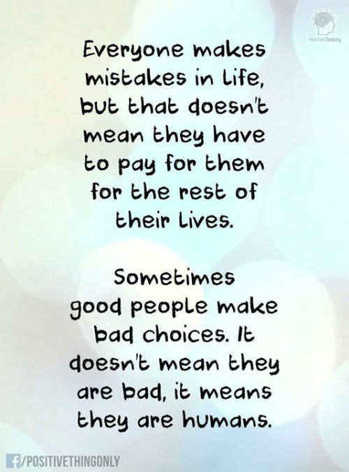 Bad, Life, and Memes: esiti Thining  Everyone makes  mistakes in Life,  but that doesnt  mean they have  bo pay for them  for he rest of  their Lives.  Sometimes  good people make  bad choices. It  doesnt mean hey  are bad, it means  they are humans.  /POSITIVETHINGONLY